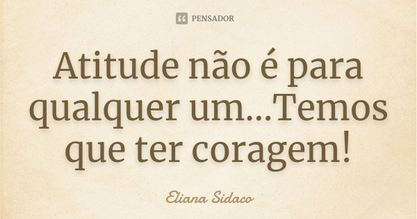 Atitude não é para qualquer um...Temos que ter coragem!... Frase de Eliana Sidaco.
