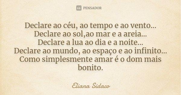 Declare ao céu, ao tempo e ao vento... Declare ao sol,ao mar e a areia... Declare a lua ao dia e a noite... Declare ao mundo, ao espaço e ao infinito... Como si... Frase de Eliana Sidaco.