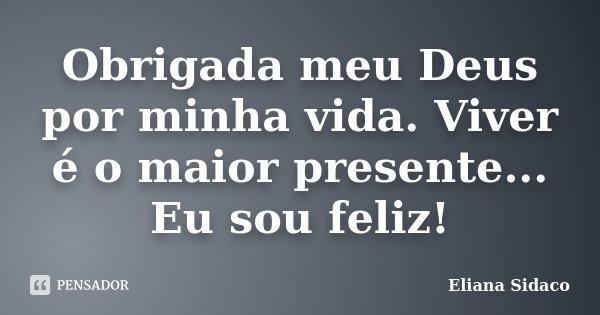 Obrigada meu Deus por minha vida. Viver é o maior presente... Eu sou feliz!... Frase de Eliana Sidaco.
