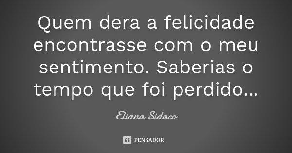 Quem dera a felicidade encontrasse com o meu sentimento. Saberias o tempo que foi perdido...... Frase de Eliana Sidaco.