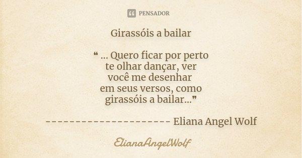 Girassóis a bailar ❝ ... Quero ficar por perto te olhar dançar, ver você me desenhar em seus versos, como girassóis a bailar...❞ --------------------- Eliana An... Frase de ElianaAngelWolf.