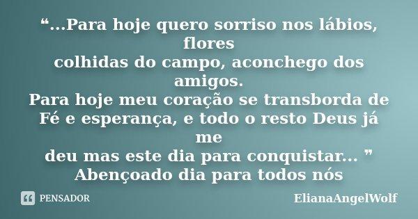 ❝...Para hoje quero sorriso nos lábios, flores colhidas do campo, aconchego dos amigos. Para hoje meu coração se transborda de Fé e esperança, e todo o resto De... Frase de ElianaAngelWolf.