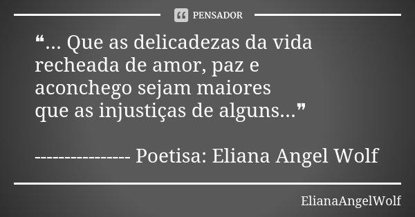 ❝... Que as delicadezas da vida recheada de amor, paz e aconchego sejam maiores que as injustiças de alguns...❞ ---------------- Poetisa: Eliana Angel Wolf... Frase de ElianaAngelWolf.