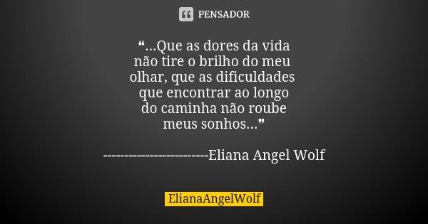 ❝...Que as dores da vida não tire o brilho do meu olhar, que as dificuldades que encontrar ao longo do caminha não roube meus sonhos...❞ -----------------------... Frase de ElianaAngelWolf.