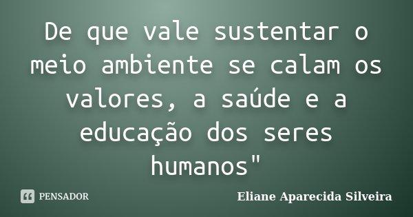 """De que vale sustentar o meio ambiente se calam os valores, a saúde e a educação dos seres humanos""""... Frase de Eliane Aparecida Silveira."""