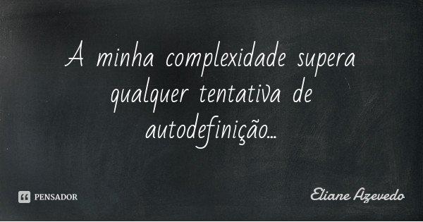 A minha complexidade supera qualquer tentativa de autodefinição...... Frase de Eliane Azevedo.