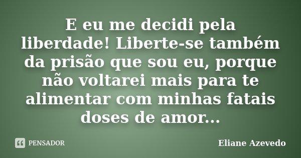 E eu me decidi pela liberdade! Liberte-se também da prisão que sou eu, porque não voltarei mais para te alimentar com minhas fatais doses de amor...... Frase de Eliane Azevedo.
