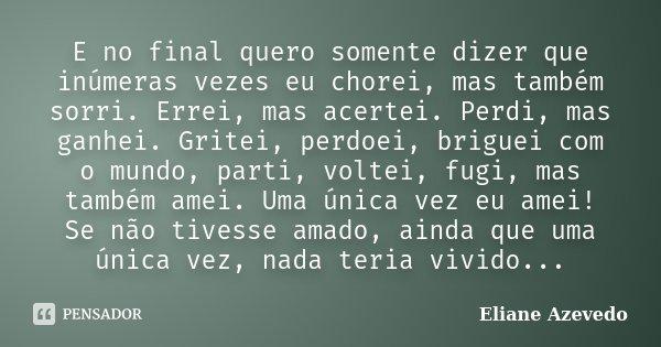 E no final quero somente dizer que inúmeras vezes eu chorei, mas também sorri. Errei, mas acertei. Perdi, mas ganhei. Gritei, perdoei, briguei com o mundo, part... Frase de Eliane Azevedo.
