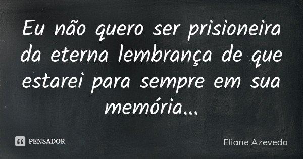 Eu não quero ser prisioneira da eterna lembrança de que estarei para sempre em sua memória...... Frase de Eliane Azevedo.