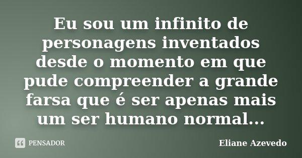 Eu sou um infinito de personagens inventados desde o momento em que pude compreender a grande farsa que é ser apenas mais um ser humano normal...... Frase de Eliane Azevedo.