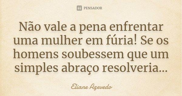 Não vale a pena enfrentar uma mulher em fúria! Se os homens soubessem que um simples abraço resolveria...... Frase de Eliane Azevedo.
