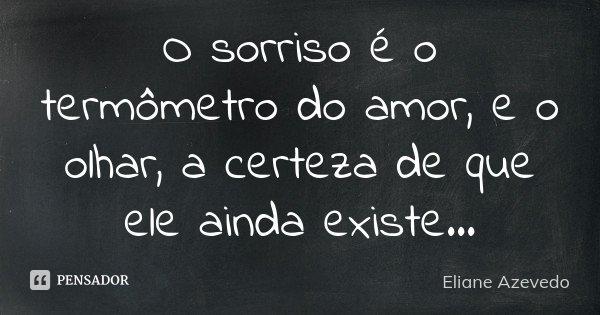 O sorriso é o termômetro do amor, e o olhar, a certeza de que ele ainda existe...... Frase de Eliane Azevedo.