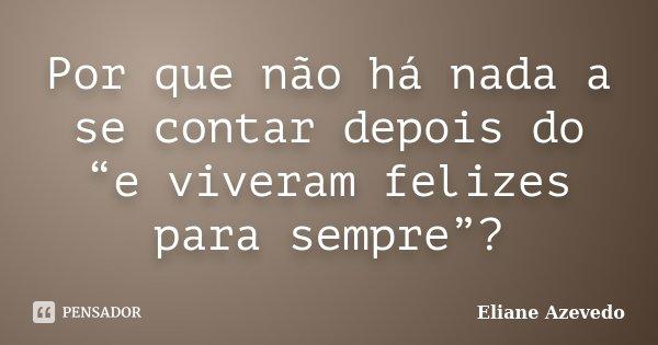 """Por que não há nada a se contar depois do """"e viveram felizes para sempre""""?... Frase de Eliane Azevedo."""