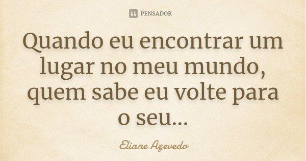 Quando eu encontrar um lugar no meu mundo, quem sabe eu volte para o seu...... Frase de Eliane Azevedo.