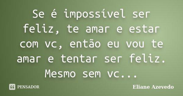 Se é impossível ser feliz, te amar e estar com vc, então eu vou te amar e tentar ser feliz. Mesmo sem vc...... Frase de Eliane Azevedo.