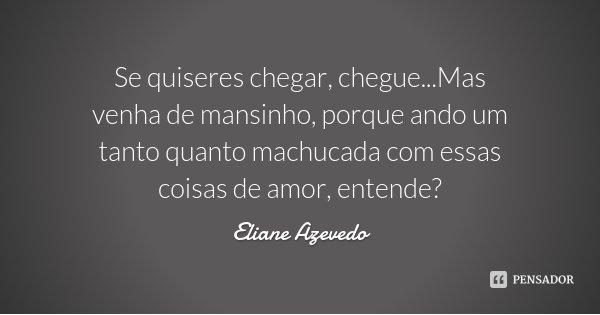 Se quiseres chegar, chegue...Mas venha de mansinho, porque ando um tanto quanto machucada com essas coisas de amor, entende?... Frase de Eliane Azevedo.