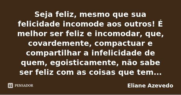 Seja feliz, mesmo que sua felicidade incomode aos outros! É melhor ser feliz e incomodar, que, covardemente, compactuar e compartilhar a infelicidade de quem, e... Frase de Eliane Azevedo.