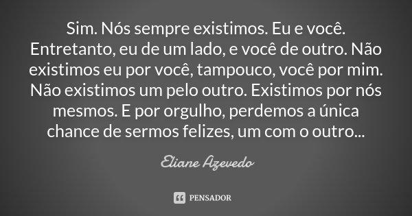 Sim. Nós sempre existimos. Eu e você. Entretanto, eu de um lado, e você de outro. Não existimos eu por você, tampouco, você por mim. Não existimos um pelo outro... Frase de Eliane Azevedo.