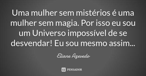 Uma mulher sem mistérios é uma mulher sem magia. Por isso eu sou um Universo impossível de se desvendar! Eu sou mesmo assim...... Frase de Eliane Azevedo.