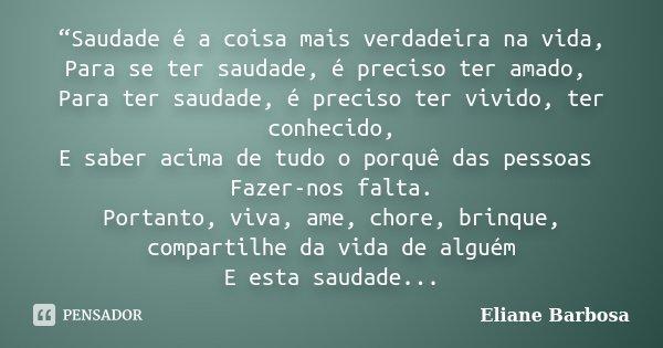 """""""Saudade é a coisa mais verdadeira na vida, Para se ter saudade, é preciso ter amado, Para ter saudade, é preciso ter vivido, ter conhecido, E saber acima de tu... Frase de Eliane Barbosa."""