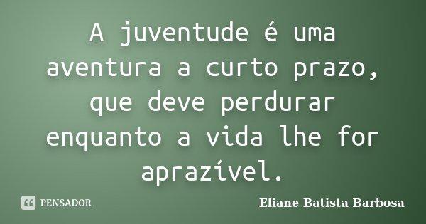 A juventude é uma aventura a curto prazo, que deve perdurar enquanto a vida lhe for aprazível.... Frase de Eliane Batista Barbosa.