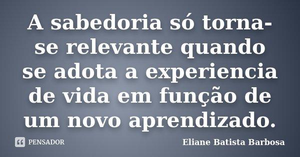 A sabedoria só torna-se relevante quando se adota a experiencia de vida em função de um novo aprendizado.... Frase de Eliane Batista Barbosa.
