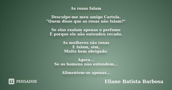 """As rosas falam Desculpe-me meu amigo Cartola. """"Quem disse que as rosas não falam?"""" Se elas exalam apenas o perfume É porque ele não entendeu recado. A... Frase de Eliane Batista Barbosa."""