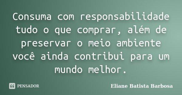 Consuma Com Responsabilidade Tudo O Que Eliane Batista Barbosa