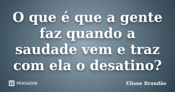 O que é que a gente faz quando a saudade vem e traz com ela o desatino?... Frase de Eliane Brandão.