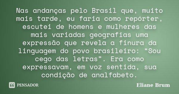 Nas andanças pelo Brasil que, muito mais tarde, eu faria como repórter, escutei de homens e mulheres das mais variadas geografias uma expressão que revela a fin... Frase de Eliane Brum.
