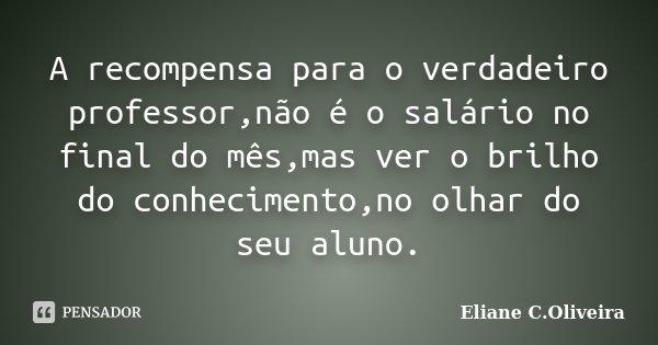 A recompensa para o verdadeiro professor,não é o salário no final do mês,mas ver o brilho do conhecimento,no olhar do seu aluno.... Frase de Eliane C.Oliveira.