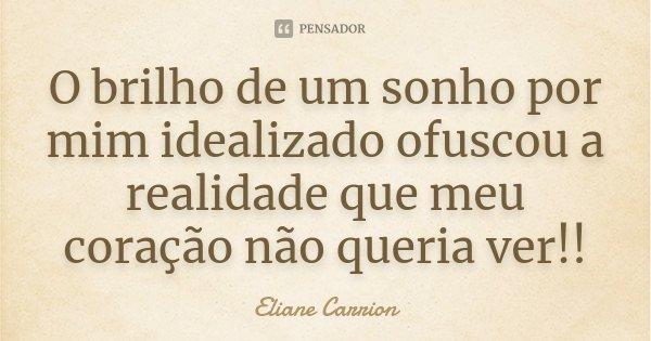 O brilho de um sonho por mim idealizado ofuscou a realidade que meu coração não queria ver!!... Frase de Eliane Carrion.