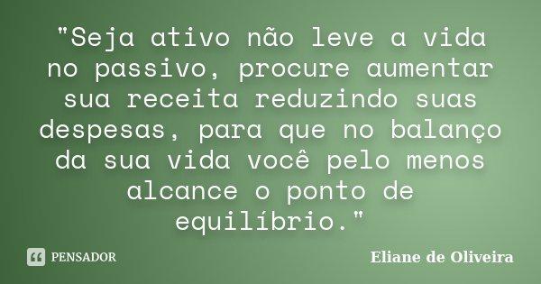 """""""Seja ativo não leve a vida no passivo, procure aumentar sua receita reduzindo suas despesas, para que no balanço da sua vida você pelo menos alcance o pon... Frase de Eliane de Oliveira."""