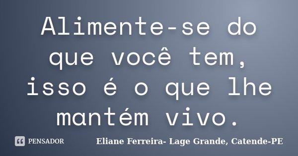 Alimente-se do que você tem, isso é o que lhe mantém vivo.... Frase de Eliane Ferreira- Lage Grande, Catende-PE.