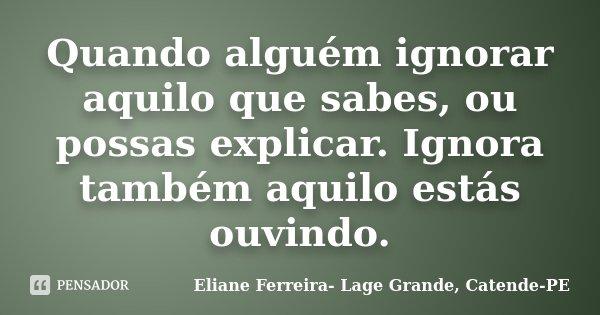 Quando alguém ignorar aquilo que sabes, ou possas explicar. Ignora também aquilo estás ouvindo.... Frase de Eliane Ferreira- Lage Grande, Catende-PE.
