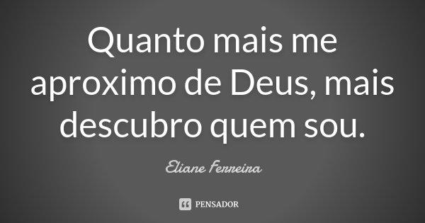 Quanto mais me aproximo de Deus, mais descubro quem sou.... Frase de Eliane Ferreira.