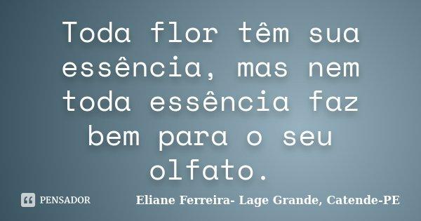 Toda flor têm sua essência, mas nem toda essência faz bem para o seu olfato.... Frase de Eliane Ferreira- Lage Grande, Catende-PE.