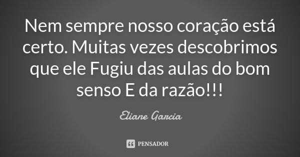 Nem sempre nosso coração está certo. Muitas vezes descobrimos que ele Fugiu das aulas do bom senso E da razão!!!... Frase de Eliane Garcia.