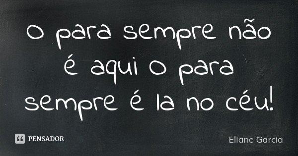O para sempre não é aqui O para sempre é la no céu!... Frase de Eliane Garcia.