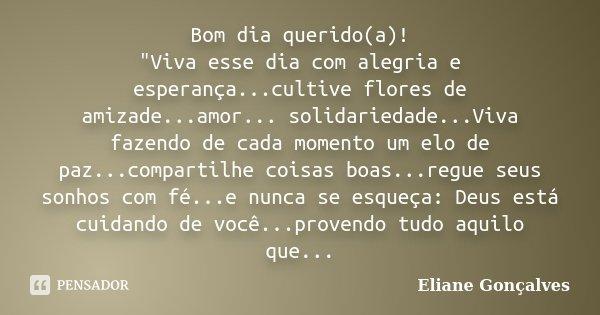 """Bom dia querido(a)! """"Viva esse dia com alegria e esperança...cultive flores de amizade...amor... solidariedade...Viva fazendo de cada momento um elo de paz... Frase de Eliane Gonçalves."""