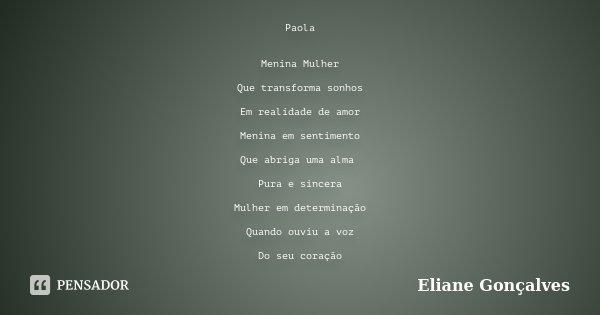 Paola Menina Mulher Que transforma sonhos Em realidade de amor Menina em sentimento Que abriga uma alma Pura e sincera Mulher em determinação Quando ouviu a voz... Frase de Eliane Gonçalves.