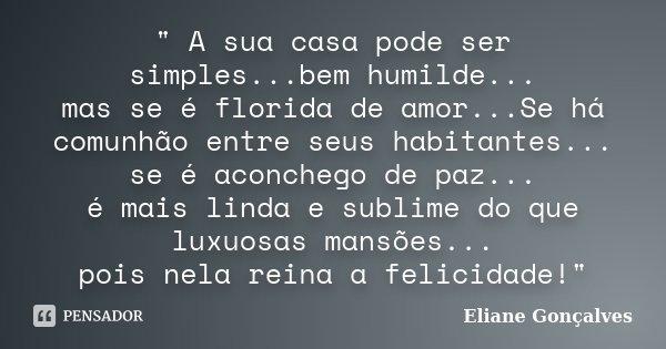 """"""" A sua casa pode ser simples...bem humilde... mas se é florida de amor...Se há comunhão entre seus habitantes... se é aconchego de paz... é mais linda e s... Frase de Eliane Gonçalves."""