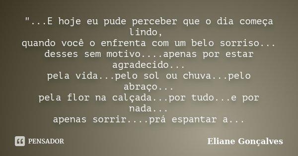 """""""...E hoje eu pude perceber que o dia começa lindo, quando você o enfrenta com um belo sorriso... desses sem motivo....apenas por estar agradecido... pela ... Frase de Eliane Gonçalves."""