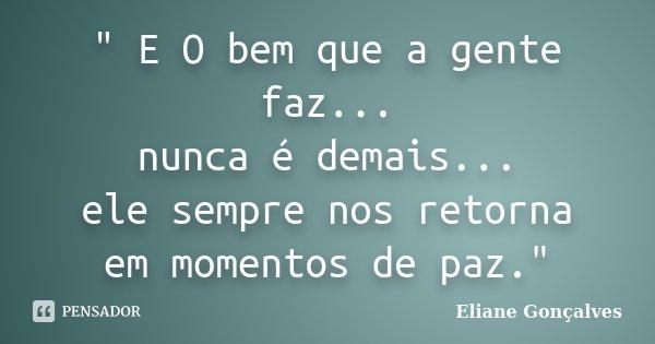 """"""" E O bem que a gente faz... nunca é demais... ele sempre nos retorna em momentos de paz.""""... Frase de Eliane Gonçalves."""