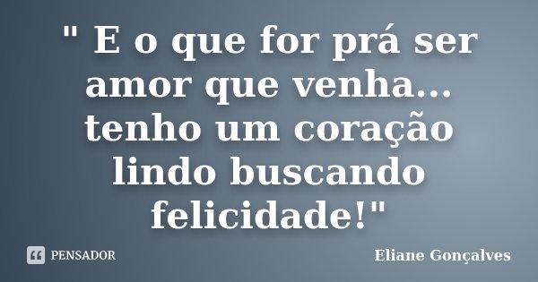 """"""" E o que for prá ser amor que venha... tenho um coração lindo buscando felicidade!""""... Frase de Eliane Gonçalves."""