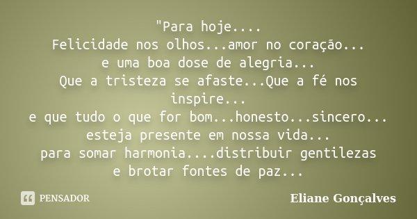 """""""Para hoje.... Felicidade nos olhos...amor no coração... e uma boa dose de alegria... Que a tristeza se afaste...Que a fé nos inspire... e que tudo o que f... Frase de Eliane Gonçalves."""