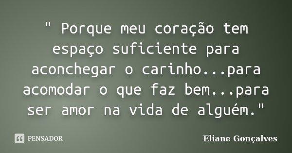 """"""" Porque meu coração tem espaço suficiente para aconchegar o carinho...para acomodar o que faz bem...para ser amor na vida de alguém.""""... Frase de Eliane Gonçalves."""