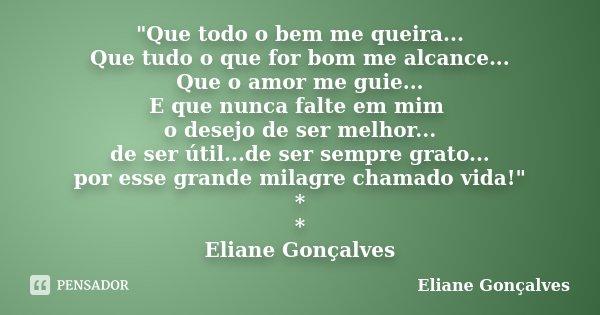 """""""Que todo o bem me queira... Que tudo o que for bom me alcance... Que o amor me guie... E que nunca falte em mim o desejo de ser melhor... de ser útil...de... Frase de Eliane Gonçalves."""