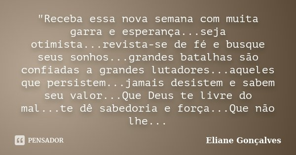 """""""Receba essa nova semana com muita garra e esperança...seja otimista...revista-se de fé e busque seus sonhos...grandes batalhas são confiadas a grandes lut... Frase de Eliane Gonçalves."""