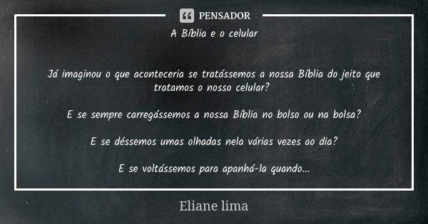 A Bíblia e o celular Já imaginou o que aconteceria se tratássemos a nossa Bíblia do jeito que tratamos o nosso celular? E se sempre carregássemos a nossa Bíblia... Frase de Eliane lima.